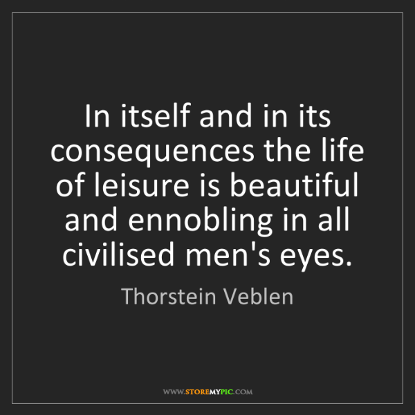 Thorstein Veblen: In itself and in its consequences the life of leisure...