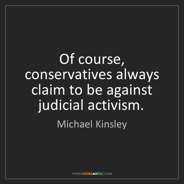 Michael Kinsley: Of course, conservatives always claim to be against judicial...