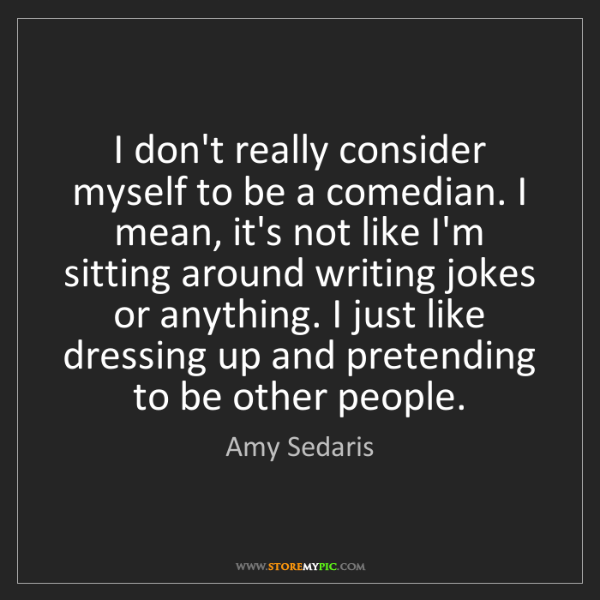 Amy Sedaris: I don't really consider myself to be a comedian. I mean,...