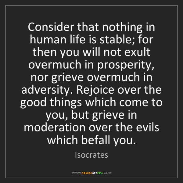 Isocrates: Consider that nothing in human life is stable; for then...