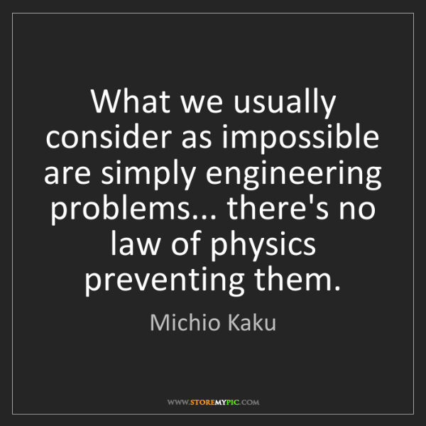 Michio Kaku: What we usually consider as impossible are simply engineering...