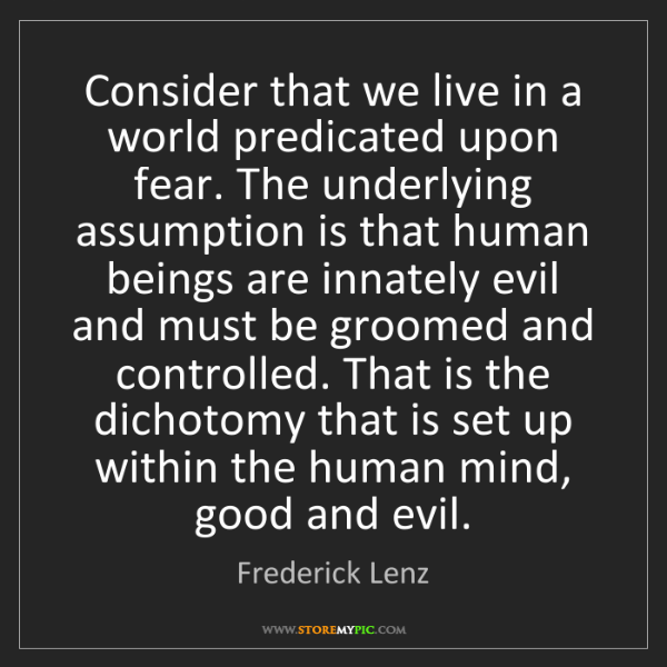 Frederick Lenz: Consider that we live in a world predicated upon fear....