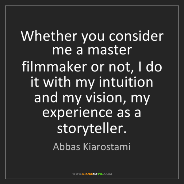 Abbas Kiarostami: Whether you consider me a master filmmaker or not, I...