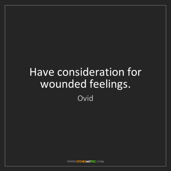Ovid: Have consideration for wounded feelings.