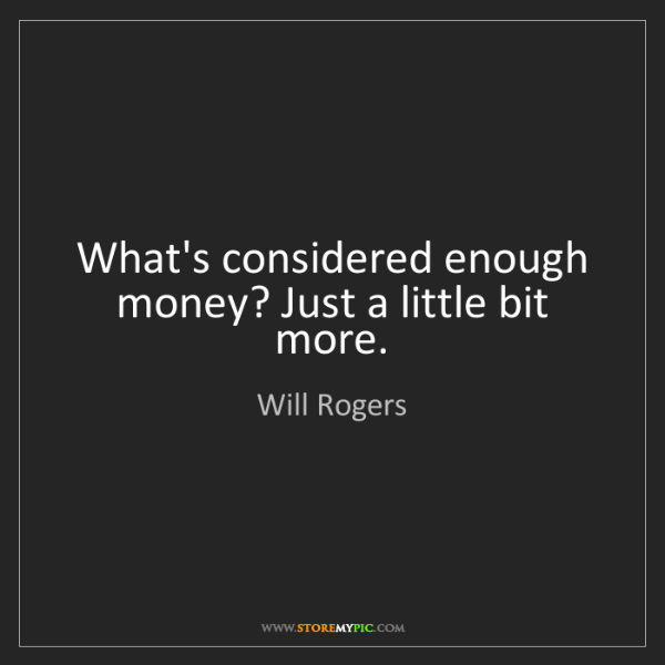 Will Rogers: What's considered enough money? Just a little bit more.