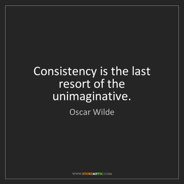 Oscar Wilde: Consistency is the last resort of the unimaginative.