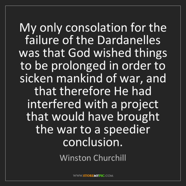 Winston Churchill: My only consolation for the failure of the Dardanelles...