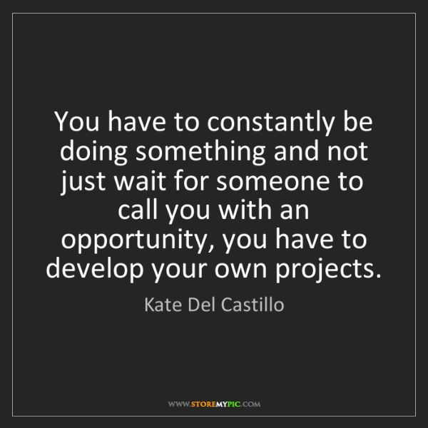 Kate Del Castillo: You have to constantly be doing something and not just...