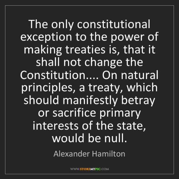 Alexander Hamilton: The only constitutional exception to the power of making...