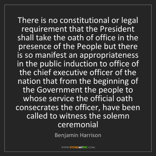 Benjamin Harrison: There is no constitutional or legal requirement that...