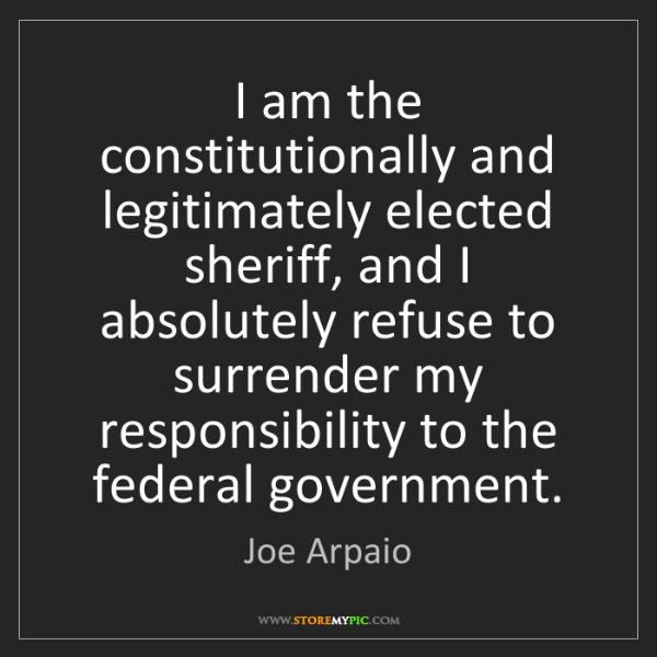 Joe Arpaio: I am the constitutionally and legitimately elected sheriff,...