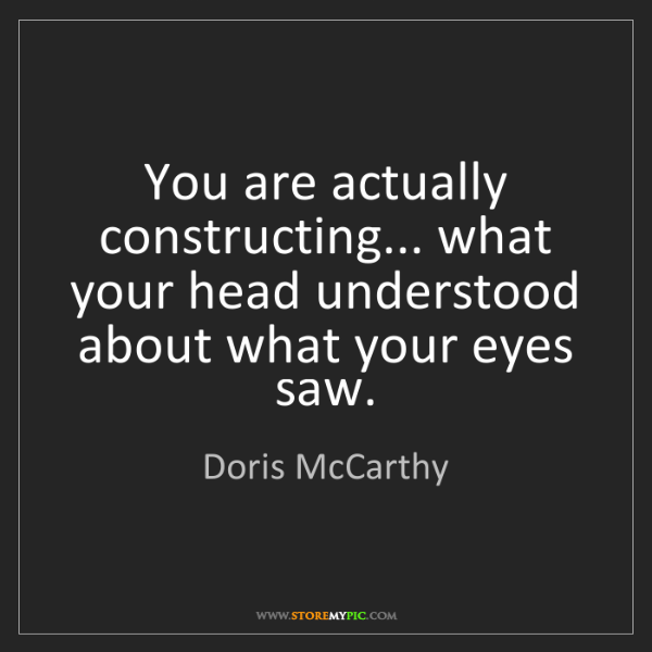 Doris McCarthy: You are actually constructing... what your head understood...