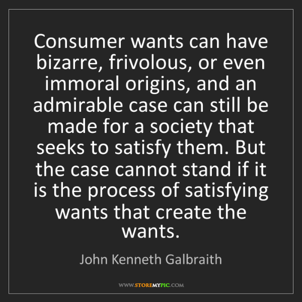 John Kenneth Galbraith: Consumer wants can have bizarre, frivolous, or even immoral...