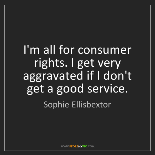 Sophie Ellisbextor: I'm all for consumer rights. I get very aggravated if...