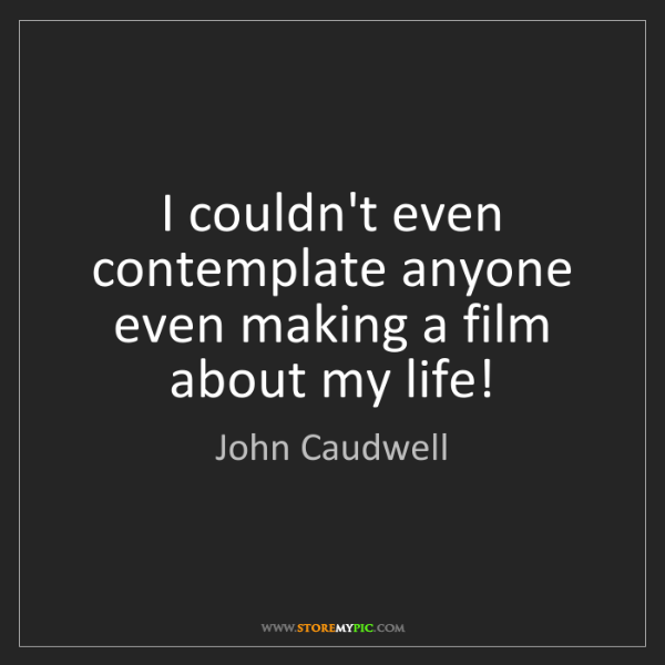 John Caudwell: I couldn't even contemplate anyone even making a film...