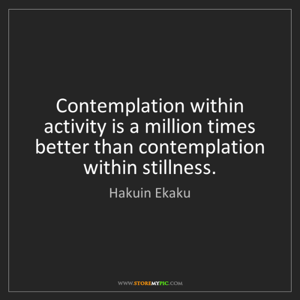 Hakuin Ekaku: Contemplation within activity is a million times better...