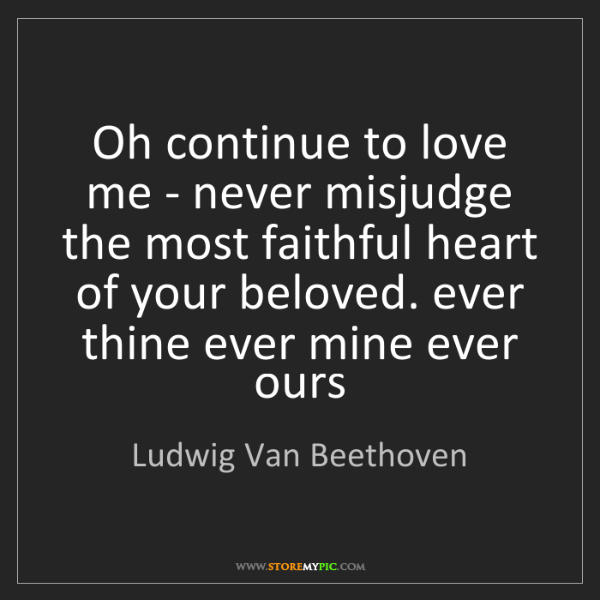 Ludwig Van Beethoven: Oh continue to love me - never misjudge the most faithful...