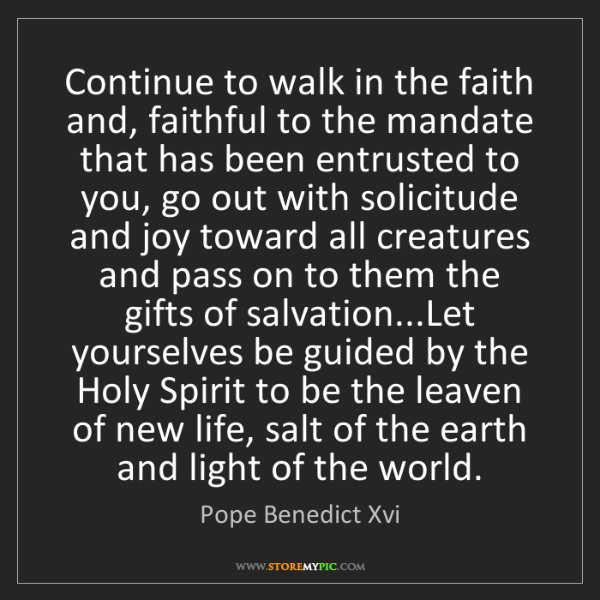 Pope Benedict Xvi: Continue to walk in the faith and, faithful to the mandate...