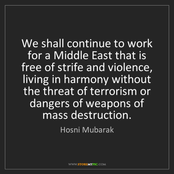 Hosni Mubarak: We shall continue to work for a Middle East that is free...