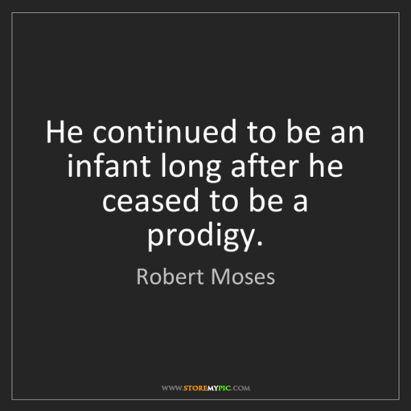 Robert Moses: He continued to be an infant long after he ceased to...