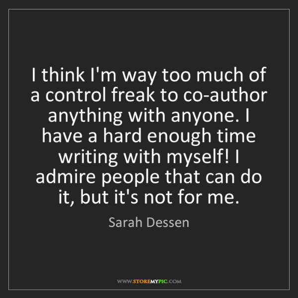 Sarah Dessen: I think I'm way too much of a control freak to co-author...