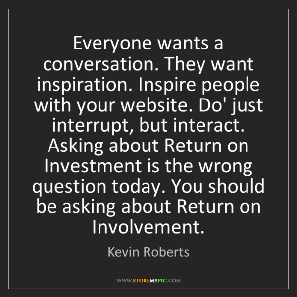 Kevin Roberts: Everyone wants a conversation. They want inspiration....