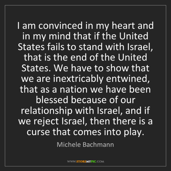 Michele Bachmann: I am convinced in my heart and in my mind that if the...