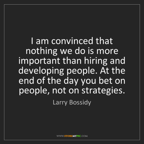 Larry Bossidy: I am convinced that nothing we do is more important than...