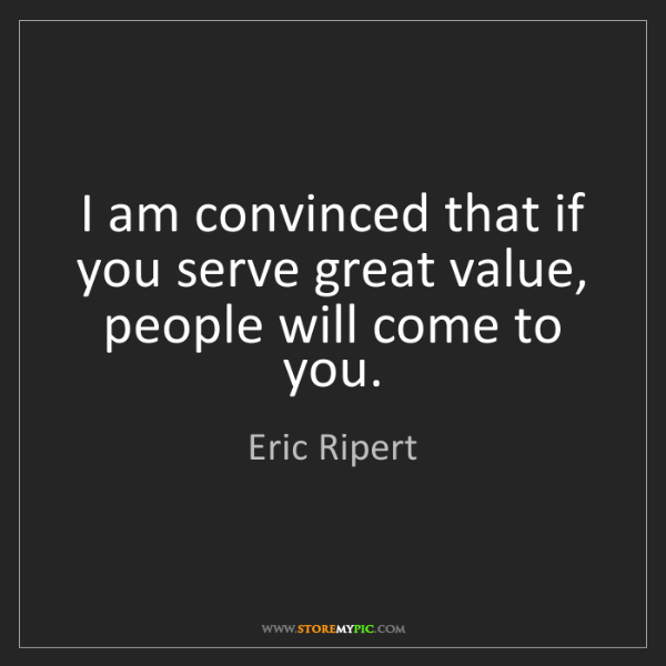 Eric Ripert: I am convinced that if you serve great value, people...