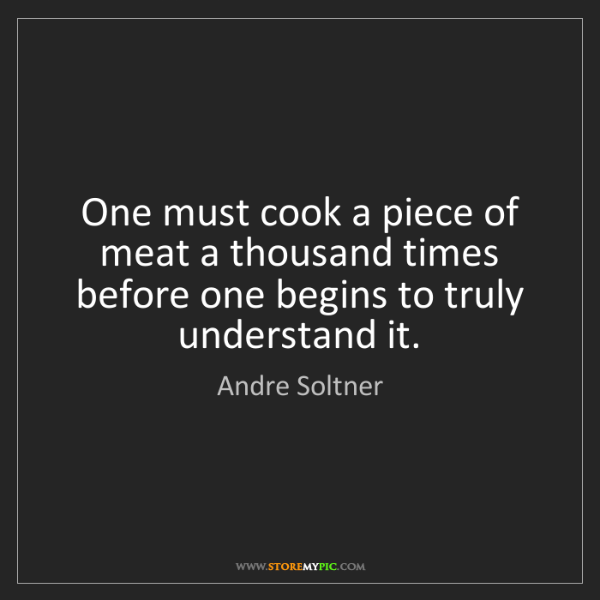 Andre Soltner: One must cook a piece of meat a thousand times before...