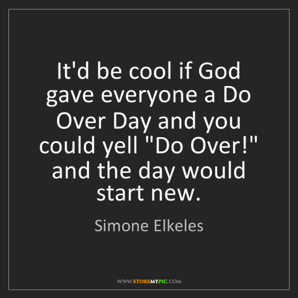 Simone Elkeles: It'd be cool if God gave everyone a Do Over Day and you...