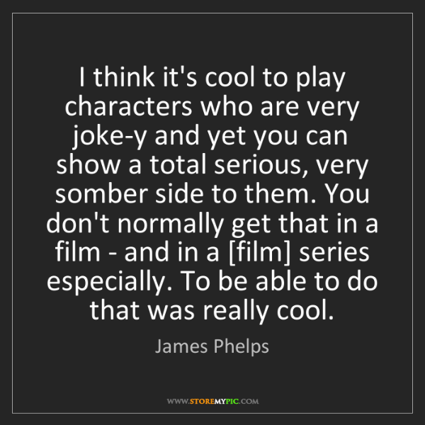 James Phelps: I think it's cool to play characters who are very joke-y...