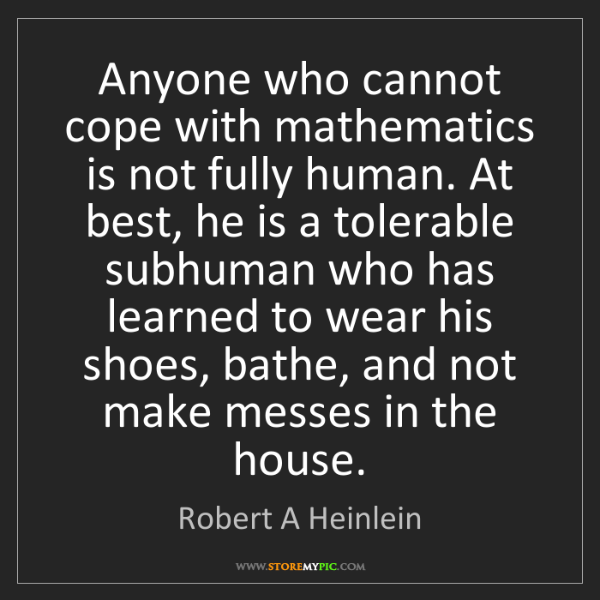 Robert A Heinlein: Anyone who cannot cope with mathematics is not fully...