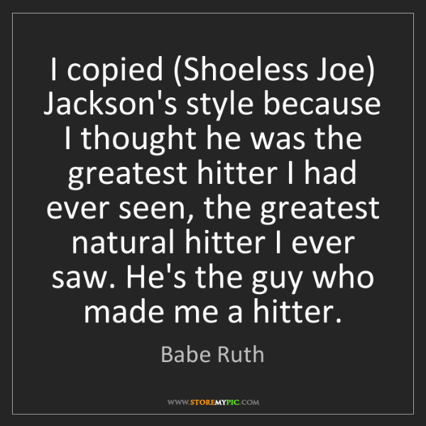 Babe Ruth: I copied (Shoeless Joe) Jackson's style because I thought...