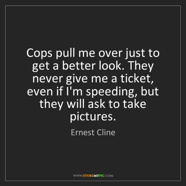 Ernest Cline: Cops pull me over just to get a better look. They never...