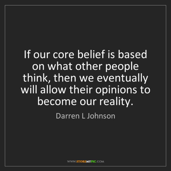 Darren L Johnson: If our core belief is based on what other people think,...