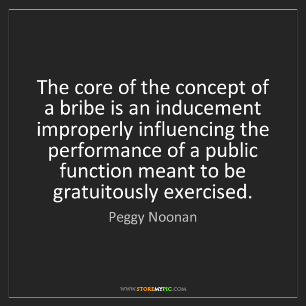 Peggy Noonan: The core of the concept of a bribe is an inducement improperly...