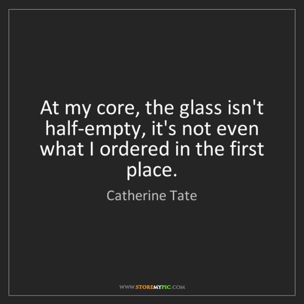 Catherine Tate: At my core, the glass isn't half-empty, it's not even...