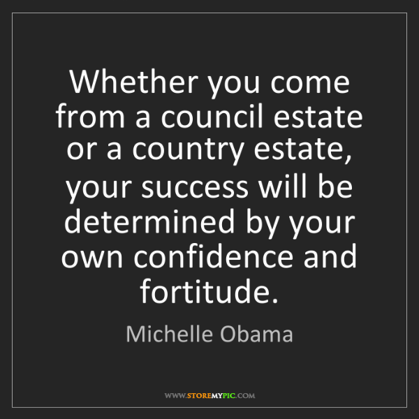 Michelle Obama: Whether you come from a council estate or a country estate,...