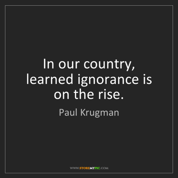 Paul Krugman: In our country, learned ignorance is on the rise.