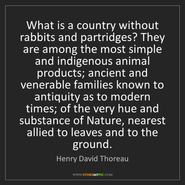 Henry David Thoreau: What is a country without rabbits and partridges? They...