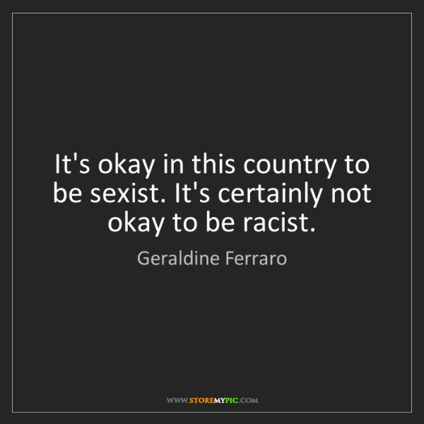 Geraldine Ferraro: It's okay in this country to be sexist. It's certainly...