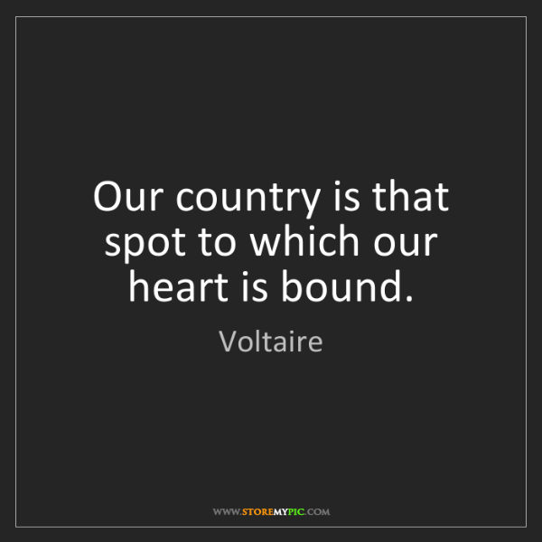 Voltaire: Our country is that spot to which our heart is bound.