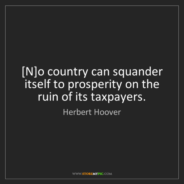 Herbert Hoover: [N]o country can squander itself to prosperity on the...