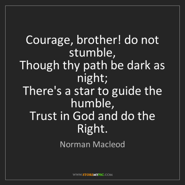 Norman Macleod: Courage, brother! do not stumble,   Though thy path be...