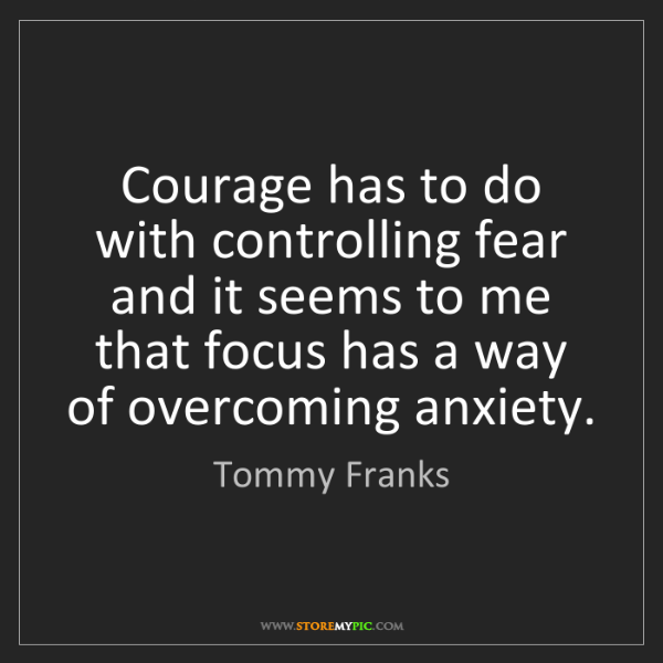 Tommy Franks: Courage has to do with controlling fear and it seems...