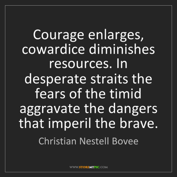 Christian Nestell Bovee: Courage enlarges, cowardice diminishes resources. In...