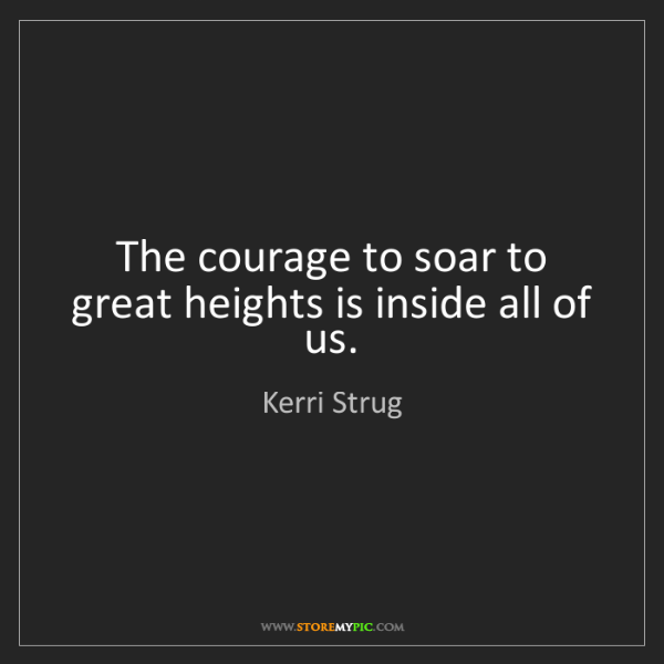 Kerri Strug: The courage to soar to great heights is inside all of...