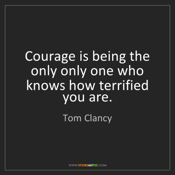 Tom Clancy: Courage is being the only only one who knows how terrified...