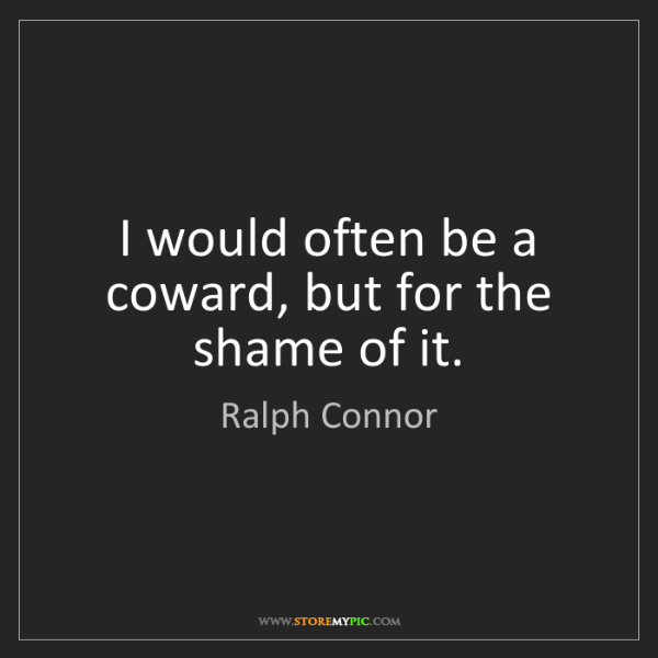 Ralph Connor: I would often be a coward, but for the shame of it.